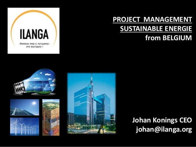 PROJECT MANAGEMENT SUSTAINABLE ENERGIE from BELGIUM Johan Konings CEO johan@ilanga.org