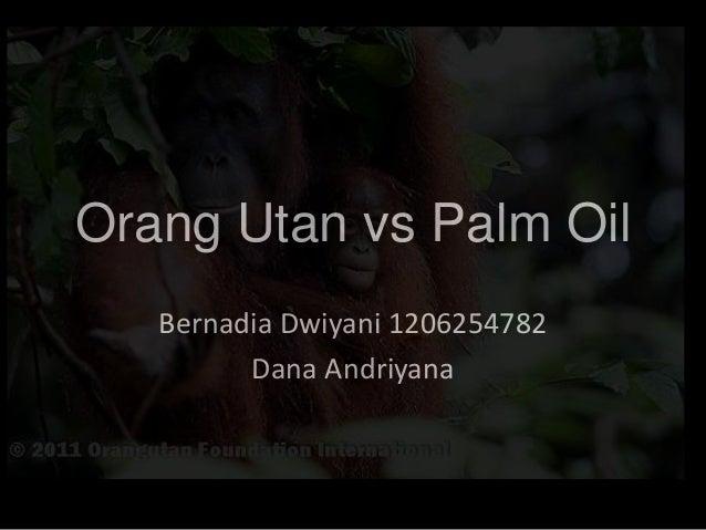 Orang Utan vs Palm Oil   Bernadia Dwiyani 1206254782         Dana Andriyana