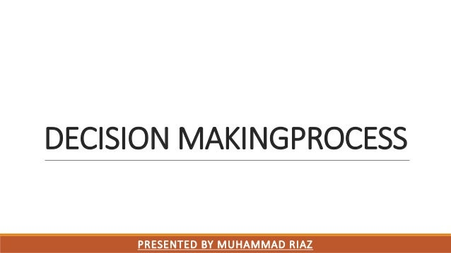 DECISION MAKINGPROCESS PRESENTED BY MUHAMMAD RIAZ