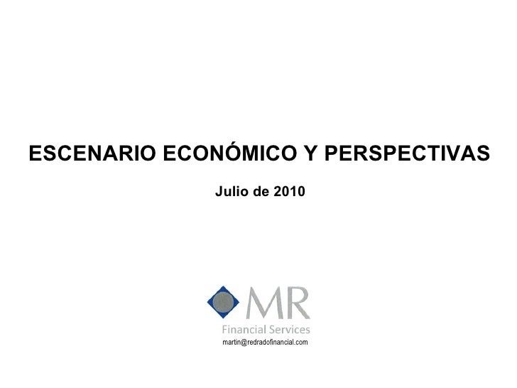 ESCENARIO ECONÓMICO Y PERSPECTIVAS Julio de 2010 [email_address]