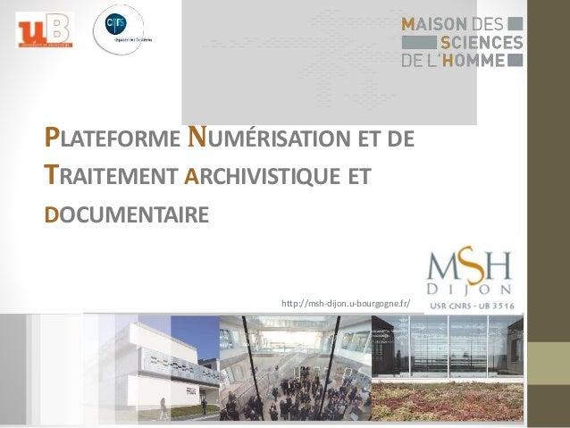 PLATEFORME NUMÉRISATION ET DE  TRAITEMENT ARCHIVISTIQUE ET  DOCUMENTAIRE  http://msh-dijon.u-bourgogne.fr/