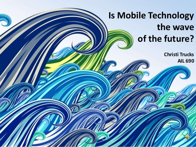 Is Mobile Technology                                 the wave          Mobile Technologyof the future?    is it the next b...