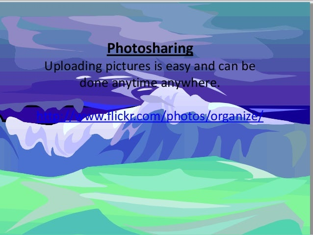 Photosharing Uploading pictures is easy and can be      done anytime anywhere.http://www.flickr.com/photos/organize/