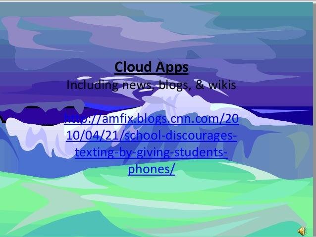 Cloud AppsIncluding news, blogs, & wikishttp://amfix.blogs.cnn.com/2010/04/21/school-discourages-  texting-by-giving-stude...