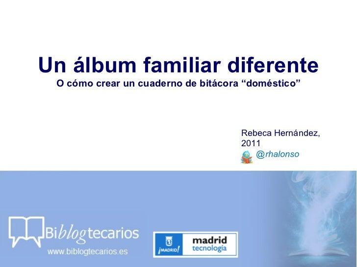 """Un álbum familiar diferente O cómo crear un cuaderno de bitácora """"doméstico"""" Rebeca Hernández, 2011 @rhalonso"""