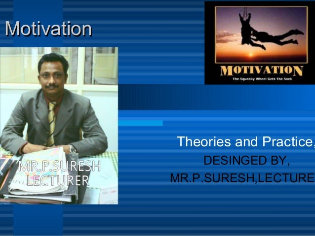 MotivationMotivation Theories and Practice, DESINGED BY, MR.P.SURESH,LECTURER