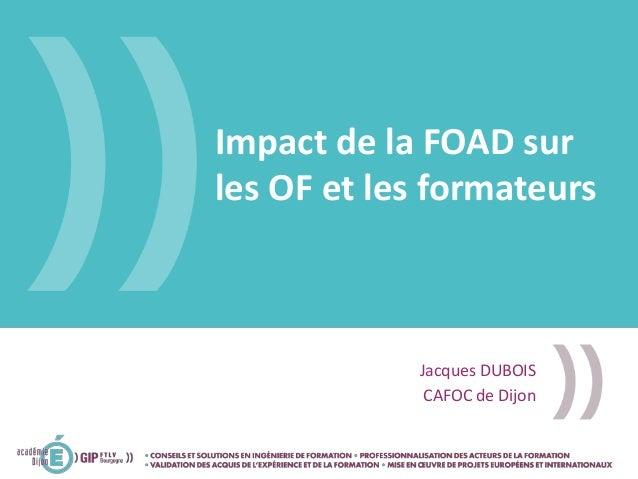 Impact de la FOAD sur les OF et les formateurs Jacques DUBOIS CAFOC de Dijon