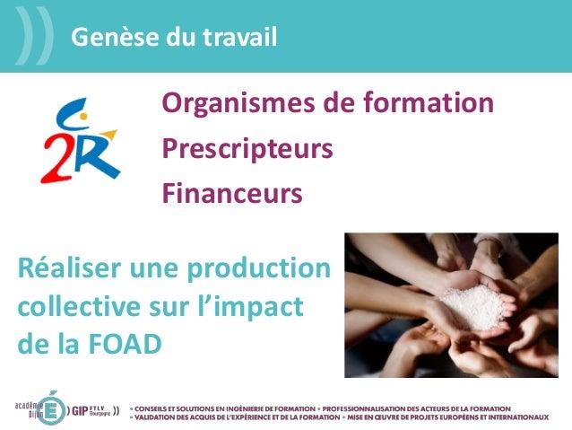 Genèse du travail Financeurs Prescripteurs Organismes de formation Réaliser une production collective sur l'impact de la F...