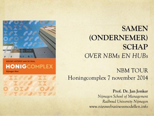 SAMEN  (ONDERNEMER)  SCHAP  OVER NBMs EN HUBs  NBM TOUR  Honingcomplex 7 november 2014  Prof. Dr. Jan Jonker  Nijmegen Sch...