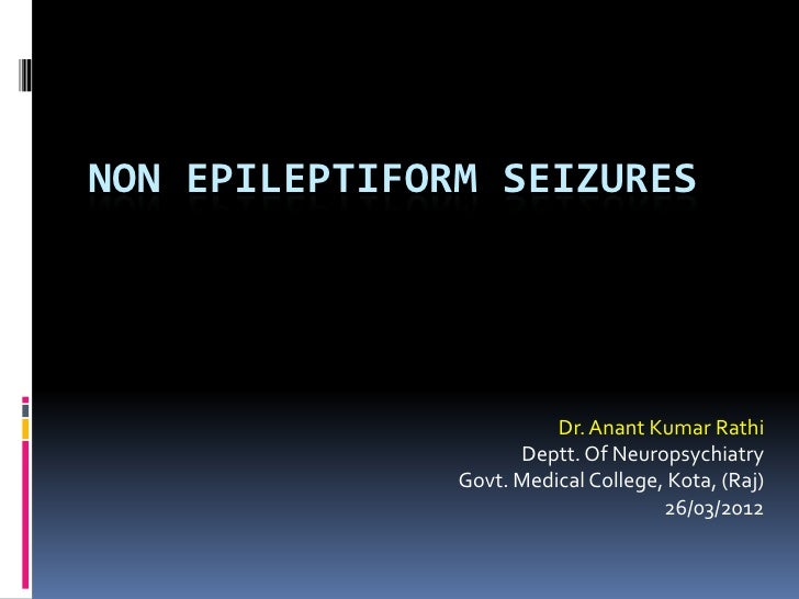 NON EPILEPTIFORM SEIZURES                         Dr. Anant Kumar Rathi                     Deptt. Of Neuropsychiatry     ...