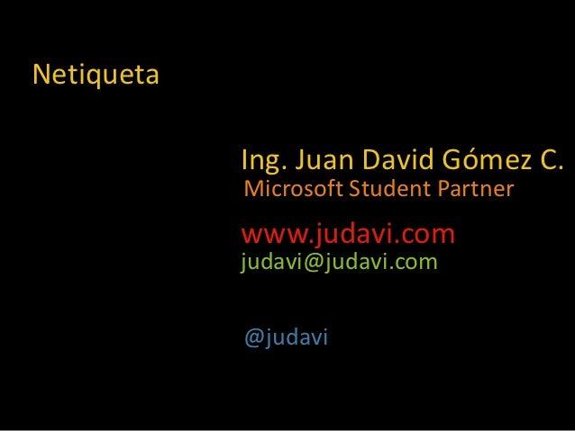 Netiqueta            Ing. Juan David Gómez C.            Microsoft Student Partner            www.judavi.com            ju...