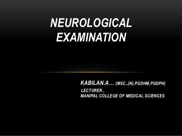 NEUROLOGICAL EXAMINATION    KABILAN.A… (MSC.,(N),PGDHM,PGDPH)    LECTURER.,    MANIPAL COLLEGE OF MEDICAL SCIENCES