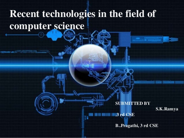 Recent technologies in the field of computer science SUBMITTED BY S.K.Ramya ,3 rd CSE B..Pragathi, 3 rd CSE