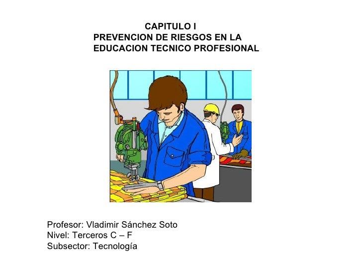 CAPITULO I PREVENCION DE RIESGOS EN LA EDUCACION TECNICO PROFESIONAL Profesor: Vladimir Sánchez Soto Nivel: Terceros C – F...