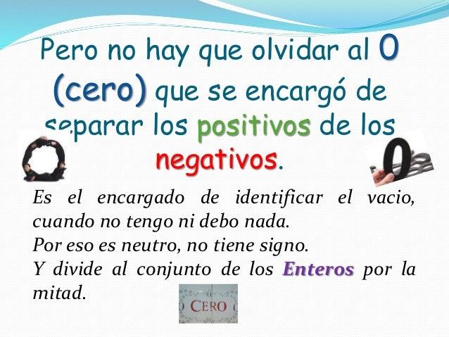 Pero no hay que olvidar al 0 (cero) que se encargó de separar los positivos de los negativos. Es el encargado de identific...
