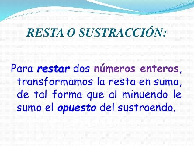 RESTA O SUSTRACCIÓN: Para restar dos números enteros, transformamos la resta en suma, de tal forma que al minuendo le sumo...