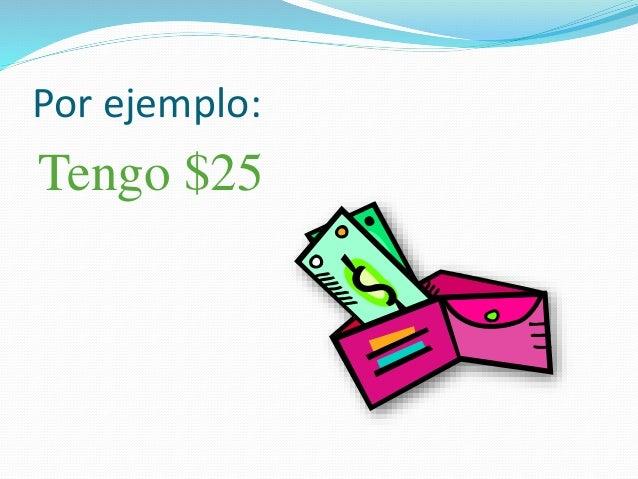 Por ejemplo: Tengo $25