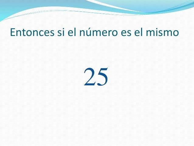 Entonces si el número es el mismo 25