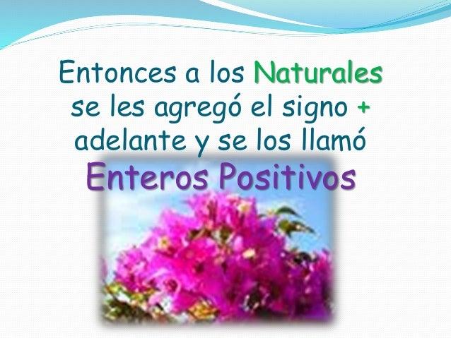 Entonces a los Naturales se les agregó el signo + adelante y se los llamó Enteros Positivos