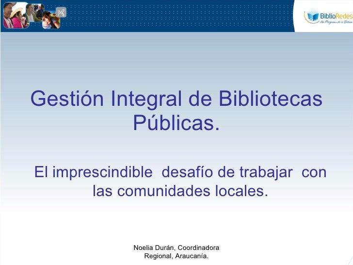 Gestión Integral de Bibliotecas Públicas. El imprescindible  desafío de trabajar  con las comunidades locales. Noelia Durá...