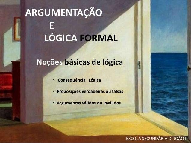 ARGUMENTAÇÃO  E  LÓGICA FORMAL  Noções básicas de lógica  • Consequência Lógica  • Proposições verdadeiras ou falsas  • Ar...