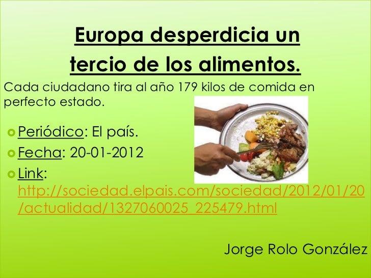 Europa desperdicia un          tercio de los alimentos.Cada ciudadano tira al año 179 kilos de comida enperfecto estado. ...