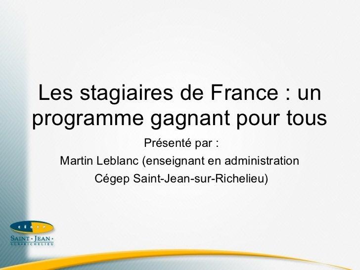Les stagiaires de France : unprogramme gagnant pour tous                 Présenté par :  Martin Leblanc (enseignant en adm...