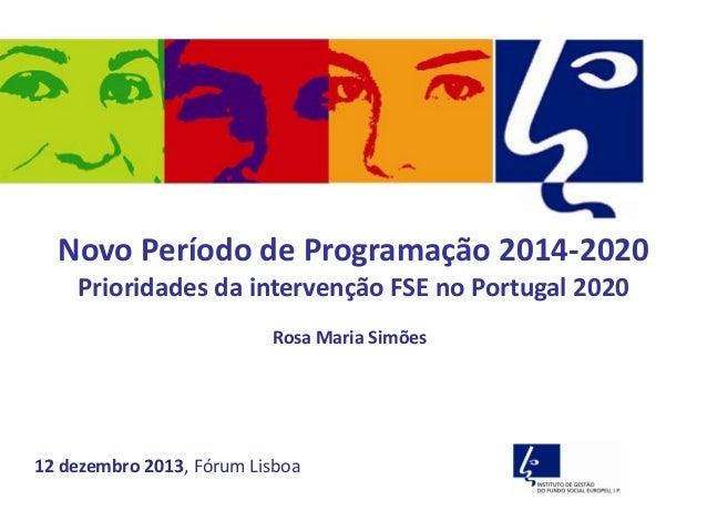 Novo Período de Programação 2014-2020 Prioridades da intervenção FSE no Portugal 2020 Rosa Maria Simões  12 dezembro 2013,...