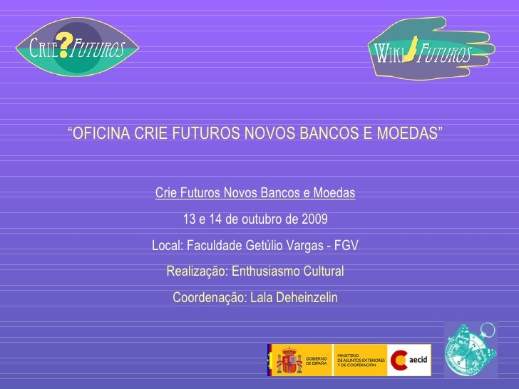 """ OFICINA CRIE FUTUROS NOVOS BANCOS E MOEDAS"" Crie Futuros Novos Bancos e Moedas 13 e 14 de outubro de 2009 Local: Faculda..."