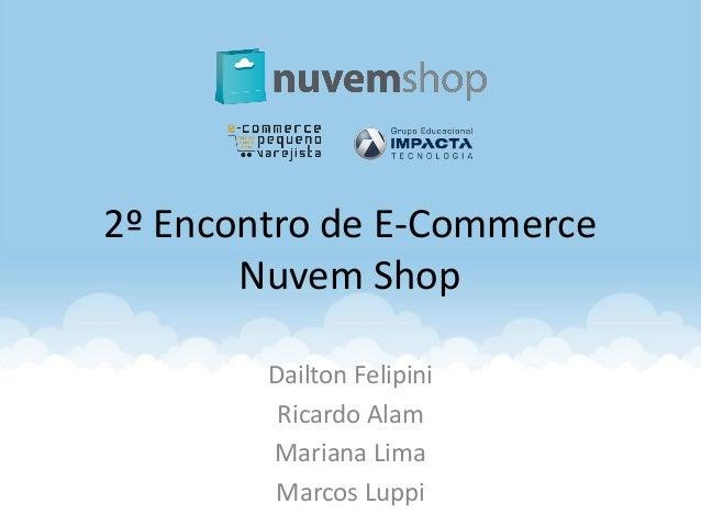 2º Encontro de E-Commerce Nuvem Shop Dailton Felipini Ricardo Alam Mariana Lima Marcos Luppi