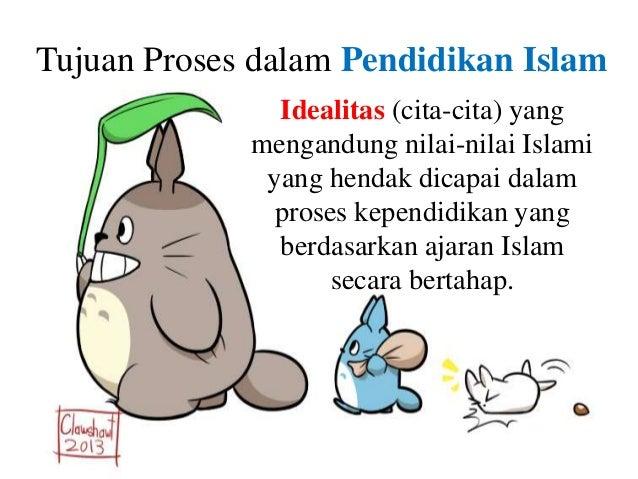 Tujuan Proses dalam Pendidikan Islam Idealitas (cita-cita) yang mengandung nilai-nilai Islami yang hendak dicapai dalam pr...
