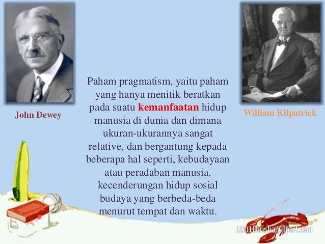 John Dewey William Kilpatrick Paham pragmatism, yaitu paham yang hanya menitik beratkan pada suatu kemanfaatan hidup manus...