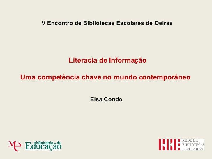 V Encontro de Bibliotecas Escolares de Oeiras Literacia de Informação Uma competência chave no mundo contemporâneo Elsa Co...