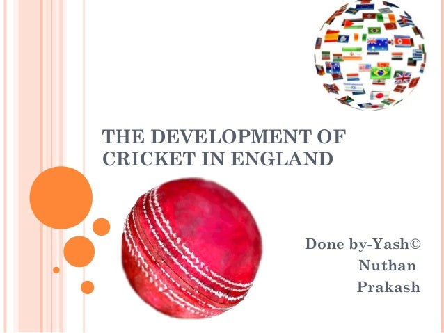 THE DEVELOPMENT OF CRICKET IN ENGLAND Done by-Yash© Nuthan Prakash
