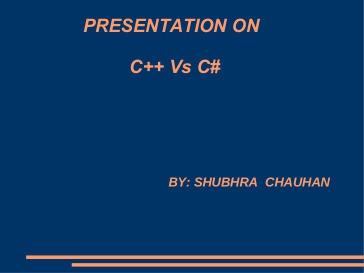 PRESENTATION ON     C++ Vs C# BY: SHUBHRA  CHAUHAN