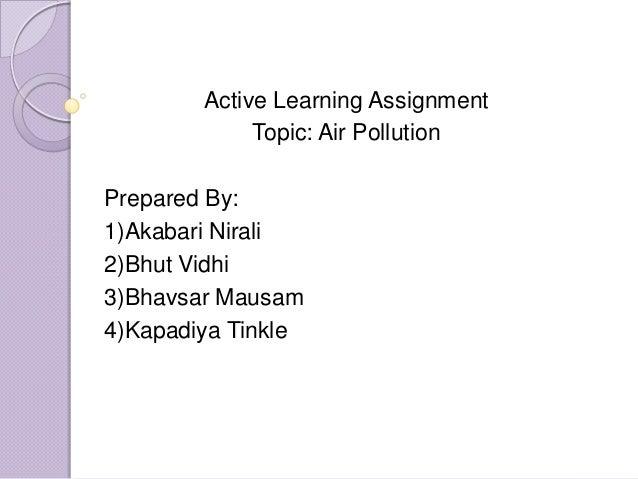 Active Learning Assignment Topic: Air Pollution Prepared By: 1)Akabari Nirali 2)Bhut Vidhi 3)Bhavsar Mausam 4)Kapadiya Tin...