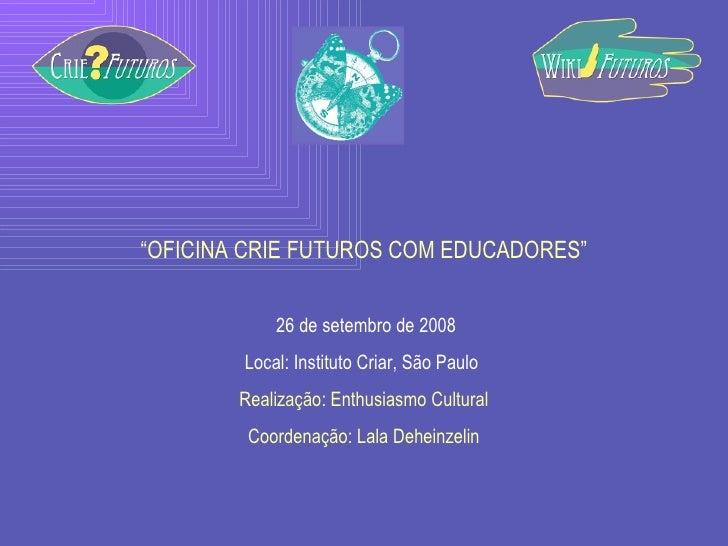 """"""" OFICINA CRIE FUTUROS COM EDUCADORES"""" 26 de setembro de 2008 Local: Instituto Criar, São Paulo  Realização: Enthusiasmo C..."""