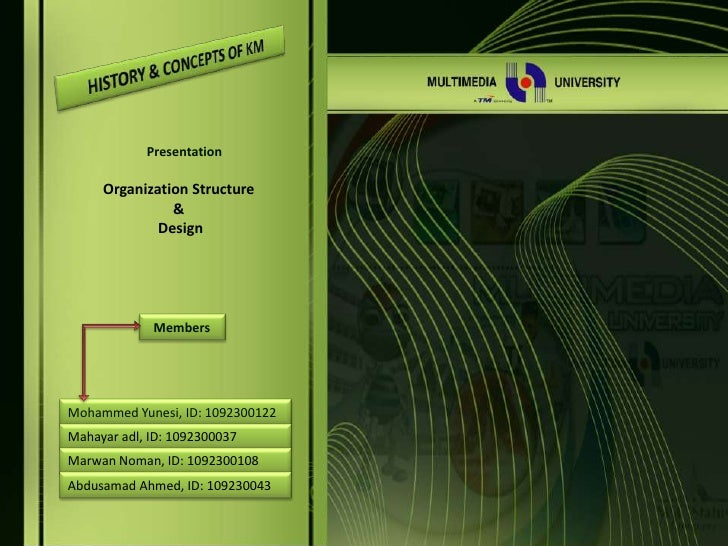 HISTORY & CONCEPTS OF KM<br />Presentation <br />Organization Structure <br />&<br /> Design<br />Members <br />Mohammed Y...