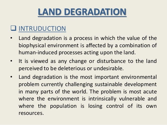 LAND DEGRADATION  INTRUDUCTION • Land degradation is a process in which the value of the biophysical environment is affec...
