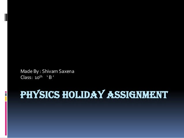 PHYSICS HOLIDAY ASSIGNMENT Made By : Shivam Saxena Class: 10th ' B '