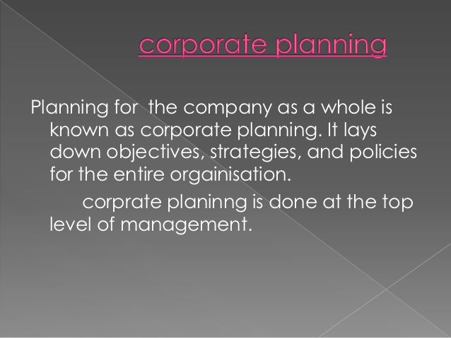 Planning for the company as a whole is  known as corporate planning. It lays  down objectives, strategies, and policies  f...