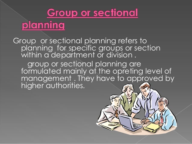 Group or sectional planning refers to  planning for specific groups or section  within a department or division .    group...