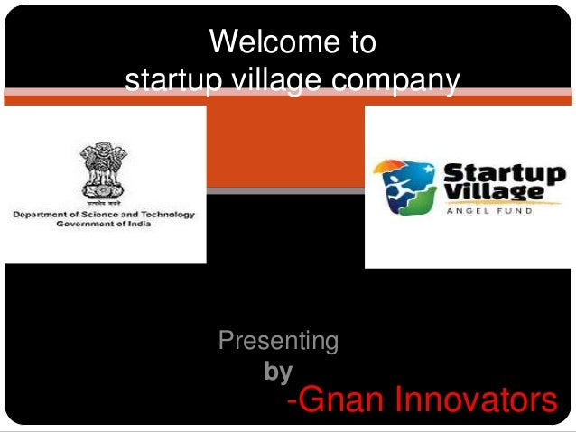 Welcome to startup village company  Presenting by  -Gnan Innovators