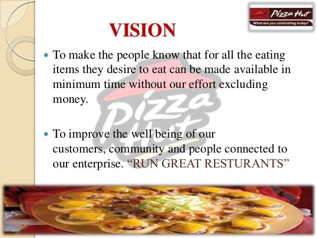 what is the company objectives pizza hut vision mission What is the mission statement for pizza hut the mission and vision of the pizza conglomerate pizza hut is to improve the well being of their customers by.