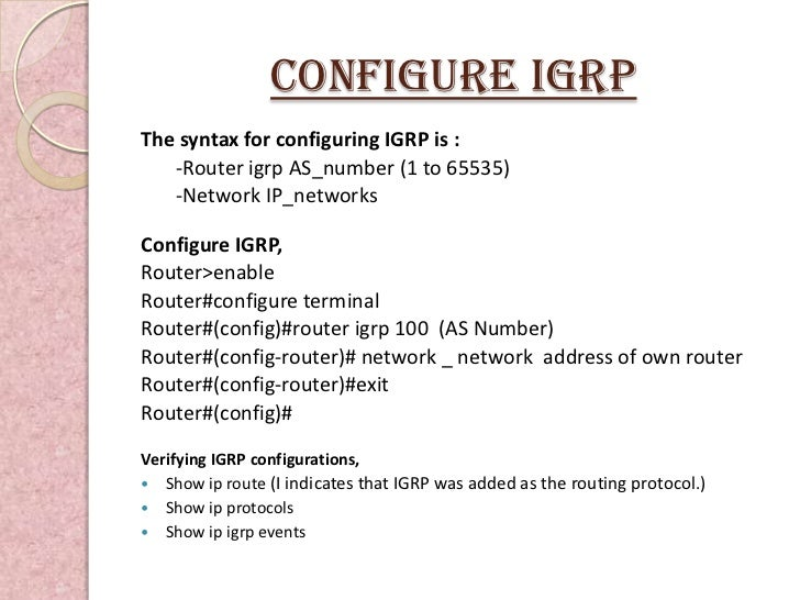 Configure igRPThe syntax for configuring IGRP is :   -Router igrp AS_number (1 to 65535)   -Network IP_networksConfigure I...