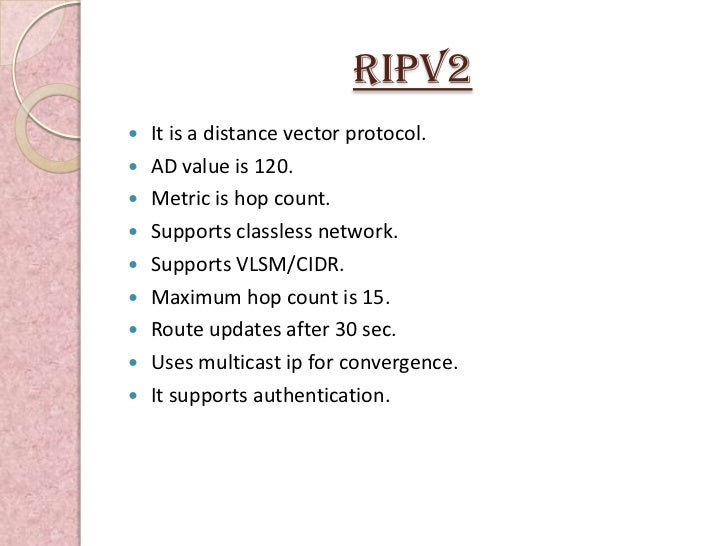 RIPv2   It is a distance vector protocol.   AD value is 120.   Metric is hop count.   Supports classless network.   S...