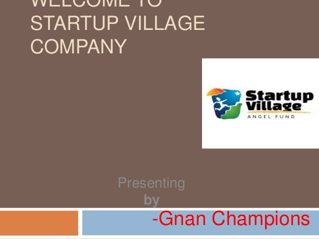 WELCOME TO STARTUP VILLAGE COMPANY  Presenting by  -Gnan Champions