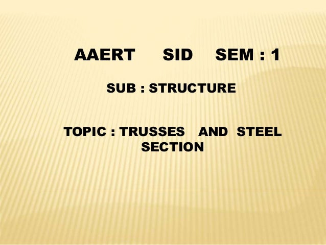 SUB : STRUCTURE TOPIC : TRUSSES AND STEEL SECTION AAERT SID SEM : 1