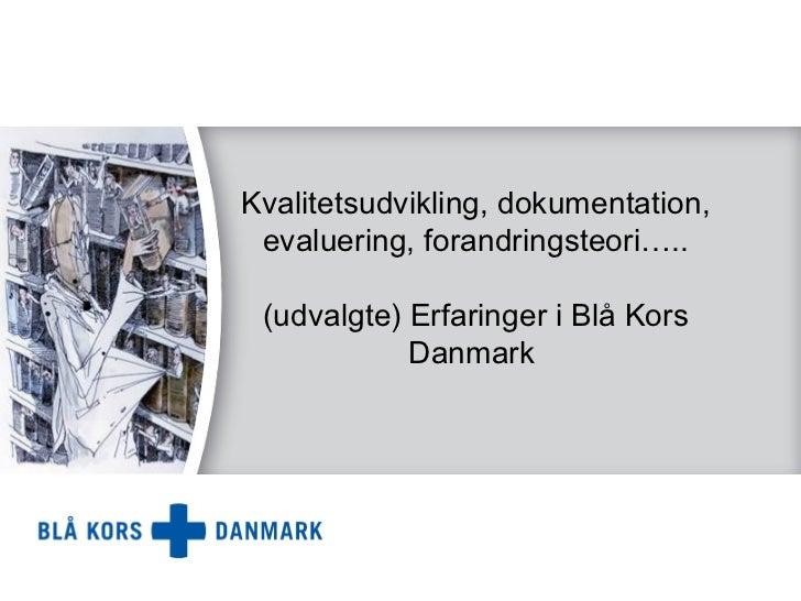Kvalitetsudvikling, dokumentation, evaluering, forandringsteori….. (udvalgte) Erfaringer i Blå Kors            Danmark