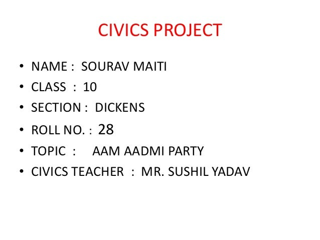 CIVICS PROJECT • NAME : SOURAV MAITI • CLASS : 10 • SECTION : DICKENS • ROLL NO. : 28 • TOPIC : AAM AADMI PARTY • CIVICS T...